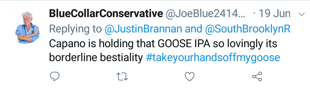 "Blue Collar Conservative Tweeted: ""Capano is holding that GOOSE IPA so lovingly its borderline bestiality #takeyourhandsoffmygoose"" replying to @JustinBrannan and @SouthBrooklynR"
