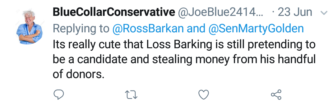 "Blue Collar Conservative Tweeted: ""Its really cute that Loss Barking is still pretending to be a candidate and stealing money from his handful of donors."" replying to @RossBarkan and @SenMartyGolden"