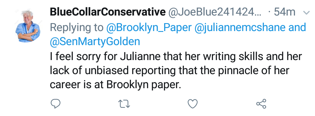 "Blue Collar Conservative Tweeted: ""I feel sorry for Julianne that her writing skills and her lack of unbiased reporting that the pinnacle of her career is at Brooklyn Paper."" replying to @Brooklyn_Paper @juliannemcshane and @SenMartyGolden"